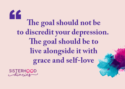 The goal should not be to discredit your depression. The goal should be to live alongside it with grace and self-love
