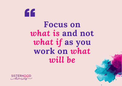 Focus on what is and not what if, as you work on what will be.